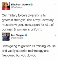 (GC): Elizabeth Warren  @SenWarrern  Our military force's diversity is its  greatest strength. The Army Secretary  must show genuine support for ALL of  our men & women in uniform  Ben Shapiro  @benshapiro  I was going to go with its training, cause  and vastly superior technology and  firepower, but you do you (GC)