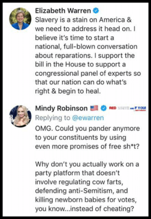 I'll tell you what, my poor Irish Immigrant, potato famine descendent ass ain't paying for sh*t....  https://twitter.com/iheartmindy/status/1108538452876759040?s=21: Elizabeth Warren  Slavery is a stain on America &  we need to address it head on. I  believe it's time to start a  national, full-blown conversation  about reparations. I support the  bill in the House to support a  congressional panel of experts so  that our nation can do what's  right & begin to heal  Mindy RobinsonREDIEA F YOU  Replying to @ewarren  OMG. Could you pander anymore  to your constituents by using  even more promises of free sh*t?  Why don't you actually work on a  party platform that doesn't  involve regulating cow farts,  defending anti-Semitism, and  killing newborn babies for votes,  you know...instead of cheating? I'll tell you what, my poor Irish Immigrant, potato famine descendent ass ain't paying for sh*t....  https://twitter.com/iheartmindy/status/1108538452876759040?s=21