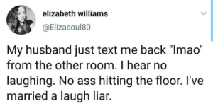 "File a divorce: elizabeth williams  @Elizasoul80  My husband just text me back ""lmao""  from the other room. I hear no  laughing. No ass hitting the floor. l've  married a laugh liar. File a divorce"