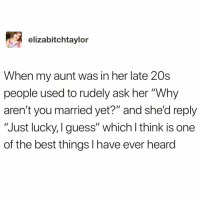 "Funny, Best, and Guess: elizabitchtaylor  When my aunt was in her late 20s  people used to rudely ask her ""Why  aren't you married yet?"" and she'd reply  ""Just lucky, I guess"" which l think is one  of the best things I have ever heard This is literally the best thing ever @vodkalana @vodkalana 😭🙌🏻 creds @elizabitchtaylor"