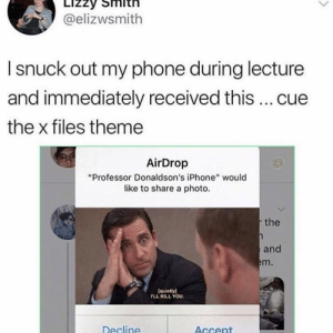 "Iphone, Phone, and The X-Files: @elizwsmith  I snuck out my phone during lecture  and immediately received this  cue  the x files theme  AirDrop  ""Professor Donaldson's iPhone"" would  like to share a photo.  the  and  m.  (quietly)  FLL KILL YOU.  Decline  AGcent srsfunny:I wish I had these type of teachers."