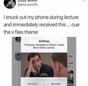 "Professor Donaldson does not fuck around by GeniusMoose MORE MEMES: @elizwsmith  I snuck out my phone during lecture  and immediately received this... cue  the x files theme  AirDrop  ""Professor Donaldson's iPhone"" would  like to share a photo.  the  and  em.  (quiety)  FLL KILL YOU.  Decline  Accept Professor Donaldson does not fuck around by GeniusMoose MORE MEMES"