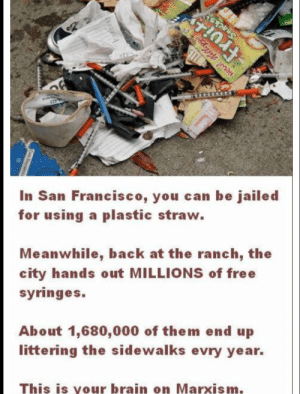 commiefornia: ELL  Fruit  10  423  In San Francisco, you can be jailed  for using a plastic straw.  Meanwhile, back at the ranch, the  city hands out MILLIONS of free  syringes.  About 1,680,000 of them end up  littering the sidewalks evry year.  This is your brain on Marxism.  Nes! ellpgs commiefornia