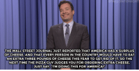 """America, Donald Trump, and Jimmy Fallon:  #ELL NT NIGHT  THE WALL STREET JOURNAL JUST REPORTED THAT AMERICA HASASURPLUS  OF CHEESE, AND THAT EVERY PERSON IN THE COUNTRY WOULD HAVE TO EAT  AN EXTRATHREE POUNDS OF CHEESE THIS YEAR TO GET RIDOFIT SO THE  NEXT TIME THE PIZZA GUY JUDGES YOU FOR ORDERING EXTRA CHEESE,  JUSTSAY, """"I'M DOING THIS FOR AMERICA!"""" <h2><b><a href=""""http://www.nbc.com/the-tonight-show/video/donald-trump-has-lifesize-ronald-reagan-portrait-americas-cheese-surplus-monologue/3039027"""" target=""""_blank"""">Jimmy Fallon's Monologue; May 20, 2016</a></b></h2>"""