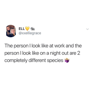 Keep em guessing: ELL  @xxelliegrace  The person I look like at work and the  person I look like on a night out are 2  completely different species Keep em guessing
