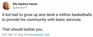The American Dream: Ella Septima-Hamer  @Jbrous14  A kid had to grow up and dunk a million basketballs  to provide his community with basic services.  That should bother you.  5:47 AM 01 Aug 18 from Kansas, USA The American Dream