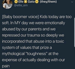 "Neat: Elle Gato  @ellle_em  (they/them)  [Baby boomer voice] Kids today are too  soft. In MY day we were emotionally  abused by our parents and we  repressed our trauma so deeply we  incorporated that abuse into a toxic  system of values that prize a  mythological ""toughness"" at the  expense of actually dealing with our  pain Neat"