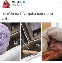 Memes, Genius, and 🤖: Elle Mills  @millselle  oke  i don't know if i've gotten smarter or  lazier uh PURE GENIUS