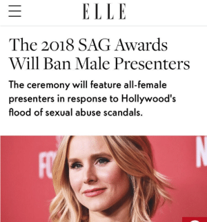 thinksquad:: ELLE  The 2018 SAG Awards  Will Ban Male Presenters  The ceremony will feature all-female  presenters in response to Hollywood's  flood of sexual abuse scandals. thinksquad: