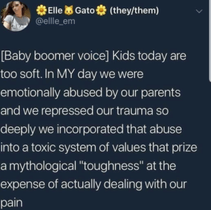 "toxic: Elle  (they/them)  Gato  @ellle_em  [Baby boomer voice] Kids today  too soft. In MY day we were  emotionally abused by our parents  and we repressed our trauma so  deeply we incorporated that abuse  into a toxic system of values that prize  a mythological ""toughness"" at the  expense of actually dealing with our  pain"