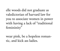 "Ass, Harvard, and Pink: elle woods did not graduate as  valedictorian of harvard law for  you to associate women in bower  with having a lack of ""traditional  femininity  wear pink, be a hopeless roman-  tic, and kick ass ladies,"