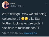 Bruh, College, and Friends: Ellee  @Obey_Ellee  We in college. Why we still doing  ice breakers ? ) Like Start  Mother fucking lecture bruh .l  ain't here to make friends TF  8/20/17, 7:13 PM from Hayward, CA bruh https://t.co/tAVMsVSZix