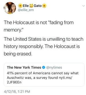 """erikkillmongerdontpullout: Those articles also blame millennial and gen z kids for not know but bitch who is running the curriculum in schools? Who is making the text books?  Fuck America: ElleGato  @ellle_enm  The Holocaust is not """"fading from  memory""""  The United States is unwilling to teach  history responsibly. The Holocaust is  being erased  The New York Times@nytimes  41% percent of Americans cannot say what  Auschwitz was, a survey found nyti.ms/  2JF9EEn  4/12/18, 1:21 PM erikkillmongerdontpullout: Those articles also blame millennial and gen z kids for not know but bitch who is running the curriculum in schools? Who is making the text books?  Fuck America"""