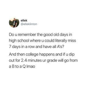 College, School, and Good: ellek  @elleklinton  Do u remember the good old days in  high school where u could literally miss  7 days in a row and have all A's?  And then college happens and if u dip  out for 2.4 minutes ur grade will go from  a B to a Q Imao Accurate 😅