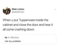 Funny, Sorry, and Tupperware: Ellek Linton  @elleklinton  When u put Tupperware inside the  cabinet and close the door and hear it  all come crashing down  ky @kylaxy  not my problem Sorry homies