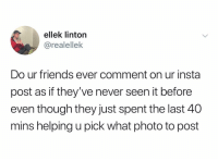 Friends, Squad, and Dank Memes: ellek linton  @realellek  Do ur friends ever comment on ur insta  post as if they've never seen it before  even though they just spent the last 40  mins helping u pick what photo to post Those r the fuckin squad right there