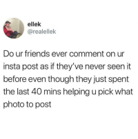 Friends, Latinos, and Memes: ellek  @realellek  Do ur friends ever comment on ur  insta post as if they've never seen it  before even though they just spent  the last 40 mins helping u pick what  photo to post Truee 😂😂😂😂 🔥 Follow Us 👉 @latinoswithattitude 🔥 latinosbelike latinasbelike latinoproblems mexicansbelike mexican mexicanproblems hispanicsbelike hispanic hispanicproblems latina latinas latino latinos hispanicsbelike
