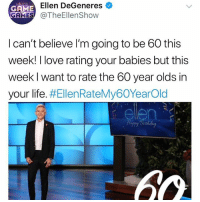 Ellen DeGeneres, Life, and Love: Ellen DeGeneres  GAME  GAMES TheEllenShow  I can't believe I'm going to be 60 this  week! I love rating your babies but this  week I want to rate the 60 year olds in  your life. #EllenRateMy60YearOld  elen  60 Uh how is Ellen 60 I'm pretty sure she is only 30??