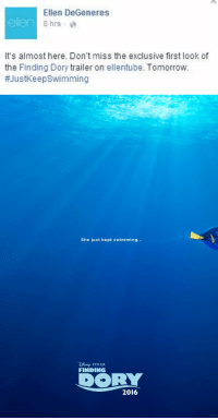 Ellen DeGeneres, Memes, and Pixar: Ellen DeGeneres  olan 8 hrs a  It's almost here. Don't miss the exclusive first look of  the Finding Dory  trailer on ell entube. Tomorrow.  #JustKeep Swimming   She just kept swimming...  PIXAR  FINDING  DORY  2016 so ellen posted this 😱😍💙