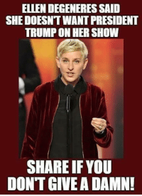 Ellen DeGeneres, Memes, and Ellen: ELLEN DEGENERES SAID  SHE DOESNT WANT PRESIDENT  TRUMP ON HER SHOW  SHARE IF YOU  DONT GIVE A DAMN!