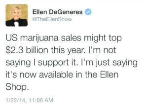 Ellen DeGeneres, Ellen, and Marijuana: Ellen DeGeneres  @TheEllen Show  US marijuana sales might top  $2.3 billion this year. I'm not  saying l support it. I'm just saying  it's now available in the Ellen  Shop  1/22/14, 11:06 AM