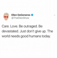 Ellen DeGeneres, Love, and Ellen: Ellen DeGeneres  @TheEllenShow  Care. Love. Be outraged. Be  devastated. Just don't give up. The  world needs good humans today hey y'all!! tell a friend you love them today