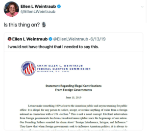 """America, Politics, and Alarm: Ellen L Weintraub  @EllenLWeintraub  Is this thing on?  Ellen L Weintraub  @EllenLWeintraub.6/13/19  I would not have thought that I needed to say this.  ELICTION COMISSH  CHAIR ELLEN L. WEINTRAUB  FEDERAL ELECTION CO M MISSION  WASHINGTON, D.C. 20 463  UNITRD STATES OF AMERICA  Statement Regarding Illegal Contributions  From Foreign Governments  June 13, 2019  Let me make something 100% clear to the American public and anyone running for public  office: It is illegal for any person to solicit, accept, or receive anything of value from a foreign  national in connection with a U.S. election. This is not a novel concept. Electoral intervention  from foreign governments has been considered unacceptable since the beginnings of our nation  Our Founding Fathers sounded the alarm about """"foreign Interference, Intrigue, and Influence.""""  They knew that when foreign governments seek to influence American politics, it is always to FEC Chair"""