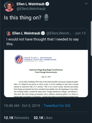 """Politics, Alarm, and American: Ellen L Weintraub  @EllenLWeintraub  Is this thing on?  Ellen L Weintraub  @EllenLWeintr... Jun 13  I would not have thought that I needed to say  this.  CHAIR ELLEN L. WEINTRAUB  FEDERAL ELECTION COMMISSION  WASHINGTON, D.Cc. 20463  ENTRD EALE SCN AMICA  Statement Regarding Illegal Contributions  From Foreign Governments  June 13, 2019  Let me make something 100 % clear to the American public and anyone running for public  office: It is illegal for any person to solicit, accept, or receive anything of value from a foreign  national in connection with a U.S. election. This is not a novel concept. Electoral intervention  1  from foreign governments has been considered unacceptable since the beginnings of our nation.  Our Founding Fathers sounded the alarm about """"foreign Interference, Intrigue, and Influence.""""  They knew that when foreign governments seek to influence American politics, it is always to  advance their own interests not America's. Anvone who solicits or accents foreien assistance risks  Tweet bot for iOS  10:40 AM Oct 3, 2019  32.1K Likes  12.1K Retweets I'm a need y'all in the back to listen up and pay attention, too."""