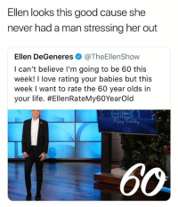 Ellen DeGeneres, Life, and Lmao: Ellen looks this good cause she  never had a man stressing her out  Ellen DeGeneres@TheEllenShow  I can't believe I'm going to be 60 this  week! I love rating your babies but this  week I want to rate the 60 year olds in  your life. #EllenRateMy60Yearold  OW LMAO