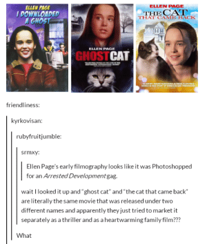 """Ellen Pageomg-humor.tumblr.com: ELLEN PAGE  ELLEN PAGE  DOWNLOADED  GHOST  THE CA  THAT CAME BACK  ELLEN PAGE  GHOSTCAT  friendliness:  kyrkovisan:  rubyfruitjumble:  srmxy:  Ellen Page's early filmography looks like it was Photoshopped  for an Arrested Development gag.  wait I looked it up and """"ghost cat"""" and """"the cat that came back""""  are literally the same movie that was released under two  different names and apparently they just tried to market it  separately as a thriller and as a heartwarming family film???  What Ellen Pageomg-humor.tumblr.com"""
