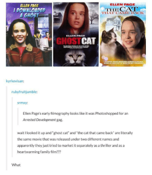 "Apparently, Family, and Thriller: ELLEN PAGE  ELLEN PAGE  IDOWNLOADED  A GHOST  THAT CAME BACK  ELLEN PAGE  GHOSTCAT  ACTRESS ELLEN  PAGE  SHINES IN THIS STORY OF MIRACLES AND FRIENDSHIP  kyrkovisan  rubyfruitjumble:  srmxy:  Ellen Page's early filmography looks like it was Photoshopped for an  Arrested Development gag.  wait I looked it up and ""ghost cat and ""the cat that came back"" are literally  the same movie that was released under two different names and  apparently they just tried to market it separately as a thriller and as a  heartwarming family film???  What Ellen Page: the early years"
