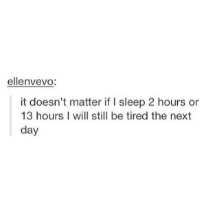 https://iglovequotes.net/: ellenvevo:  it doesn't matter if I sleep 2 hours or  13 hours I will still be tired the next  day https://iglovequotes.net/