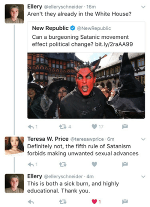 whosawhatawutchamacallit:friendly reminder that Satan too hates Trump: Ellery @elleryschneider 16m  Aren't they already in the White House?  Republic@NewRepublic  New  Can a burgeoning Satanic movement  effect political change? bit.ly/2raAA99  4  17  Teresa W. Price @teresawprice 6m  Definitely not, the fifth rule of Satanism  forbids making unwanted sexual advances  Ellery @elleryschneider 4m  This is both a sick burn, and highly  educational. Thank you whosawhatawutchamacallit:friendly reminder that Satan too hates Trump