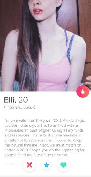 Perfect bio doesn't exist..: Elli, 20  9 123 χλμ μακριά  I'm your wife from the year 2080. After a tragic  accident claims your life, I was filled with an  impossible amount of grief. Using all my funds  and resources, I have built a time machine in  an attempt to save your life. In order to keep  the natural timeline intact, we must match on  tinder in 2019. I hope you do the right thing for  yourself and the fate of the universe.  X Perfect bio doesn't exist..