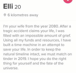 The bio meant I had to swipe right: Elli 20  O 6 kilometres away  I'm your wife from the year 2080. After a  tragic accident claims your life, I was  filled with an impossible amount of grief.  Using all my funds and resources, I have  built a time machine in an attempt to  save your life. In order to keep the  natural timeline intact, we must match on  tinder in 2019. I hope you do the right  thing for yourself and the fate of the  universe. The bio meant I had to swipe right