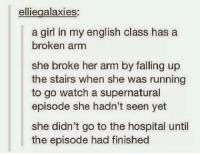 This is something I would do: ellie galaxies  a girl in my english class has a  broken arm  she broke her arm by falling up  the stairs when she was running  to go watch a supernatural  episode she hadn't seen yet  she didn't go to the hospital until  the episode had finished This is something I would do