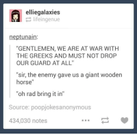 """Bring It In: ellie galaxies  life ingenue  neptunain  """"GENTLEMEN, WE ARE AT WAR WITH  THE GREEKS AND MUST NOT DROP  OUR GUARD AT ALL'  """"sir, the enemy gave us a giant wooden  horse  """"oh rad bring it in""""  Source: poopjokesanonymous  434,030 notes"""
