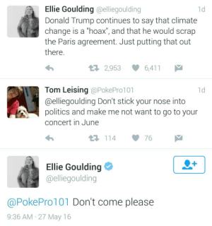 "Calvin Johnson, Donald Trump, and Politics: Ellie Goulding @elliegoulding  1d  Donald Trump continues to say that climate  change is a ""hoax"", and that he would scrap  the Paris agreement. Just putting that out  there  t 2,953  6,411  Tom Leising @PokePro101  @elliegoulding Don't stick your nose into  politics and make me not want to go to your  concert in June  1d  11476  Ellie Goulding  @elliegoulding  @PokePro101 Don't come please  9:36 AM 27 May 16 tyleroakley: katiedele:  Don't come please   ME!"