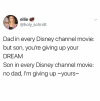 We all said 'yours' in that voice 😂 Double tap and tag a friend if you did! 👇🏼 @teengirlclub @teengirlclub @teengirlclub: ellie  @holy_schnitt  Dad in every Disney channel movie:  but son, you're giving up your  DREAM  Son in every Disney channel movie:  no dad, I'm giving up yours We all said 'yours' in that voice 😂 Double tap and tag a friend if you did! 👇🏼 @teengirlclub @teengirlclub @teengirlclub
