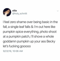 Ass, Fall, and Fucking: ellie  @holy_schnitt  I feel zero shame over being basic in the  fall, a single leaf falls & i'm out here like  pumpkin spice everything, photo shoot  at a pumpkin patch, i'll shove a whole  goddamn pumpkin up your ass Becky  let's fucking gooooo  9/23/18, 10:06 AM I'm so excited for fall I wanna shove a pumpkin up my ass let's gooooooooo!!! Call me Becky I guess