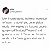 """netflix and steal the declaration of independence??: ellie  @holy_schnitt  look if you're gonna invite someone over  to """"watch a movie"""" you better pick a  movie no one aives a shit about. once a  guy picked """"National Treasure"""" and  guess what we did? watched the entire  movie bc it's flame. guess what we did  not do netflix and steal the declaration of independence??"""