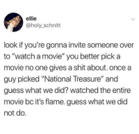 "Shit, Guess, and Movie: ellie  @holy_schnitt  look if you're gonna invite someone over  to ""watch a movie"" you better pick a  movie no one gives a shit about. once a  guy picked ""National Treasure"" and  guess what we did? watched the entire  movie bc it's flame. guess what we did  not do."