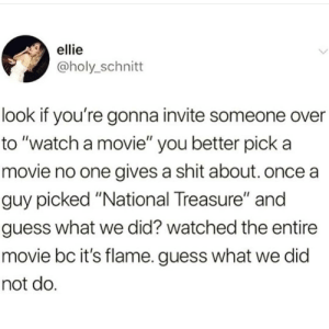 "Meme, Shit, and Guess: ellie  @holy_schnitt  look if you're gonna invite someone over  to ""watch a movie"" you better pick a  movie no one gives a shit about. once a  guy picked ""National Treasure"" and  guess what we did? watched the entire  movie bc it's flame. guess what we did  not do @FUCKBOYPROBLEM.S IS THE 1 MEME SOURCE"