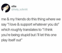 "Friends, Love, and One: ellie  @holy_schnitt  me & my friends do this thing where we  say ""I love & support whatever you do""  which roughly translates to ""l think  you're being stupid but i'll let this one  play itself out"""