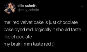 I know what I like, and I like this cake: ellie schnitt  @holy_schnitt  red velvet cake is just chocolate  cake dyed red. Iogically it should taste  like chocolate  my brain: mm taste red:) I know what I like, and I like this cake