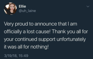 Lost, Thank You, and Proud: Ellie  @uh_laine  CAVE  Very proud to announce that l am  officially a lost cause! Thank you all for  your continued support unfortunately  it was all for nothing!  3/19/18, 15:49 me irl