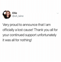 Memes, Lost, and Thank You: Ellie  @uh_laine  Very proud to announce that I am  officially a lost causel! Thank you all for  your continued support unfortunately  it was all for nothing! Blow the whistle. It's official. I'm done.