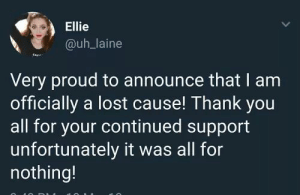 Announce: Ellie  @uh_laine  Very proud to announce that I am  officially a lost cause! Thank you  all for your continued support  unfortunately it was all for  nothing!
