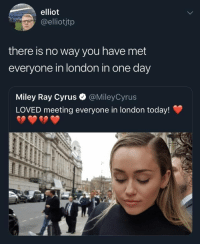 Miley Cyrus, London, and Today: elliot  elliotjtp  there is no way you have met  everyone in london in one day  Miley Ray Cyrus  LOVED meeting everyone in london today!  @MileyCyrus Absolutely no way
