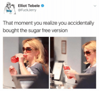 Free, Fuck, and Sugar: Elliot Tebele  @Fuck Jerry  That moment you realize you accidentally  bought the sugar free version